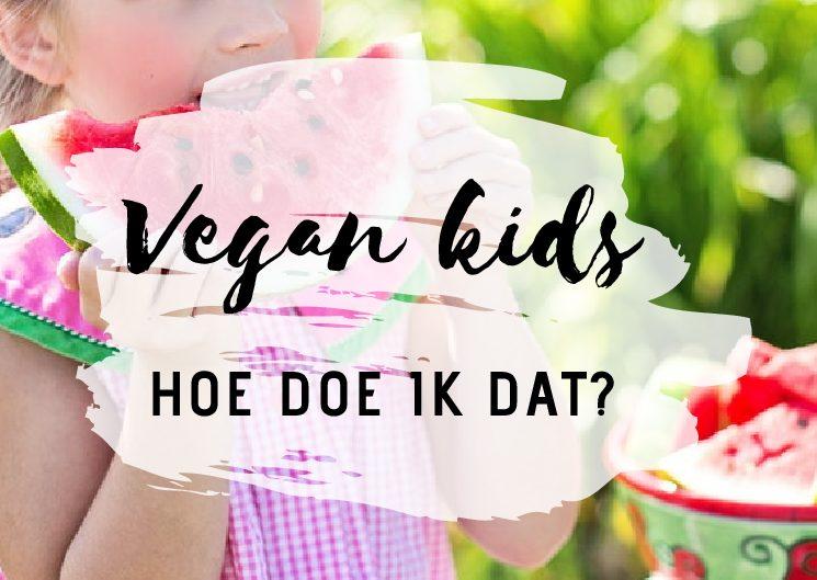 Vegan en kids.. Hoe doe ik dat?